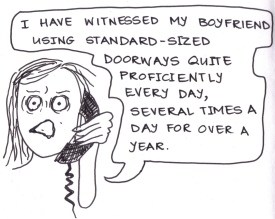 "cartoon of a girl on the phone saying, ""I have witnessed my boyfriend using standard-sized doorways quite proficiently every day, several times a day for over a year."""