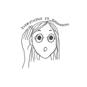 "Drawing of a girl cupping her hand to her ear, with the words ""Everything is shhhhh"" above her."