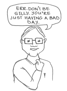 "Drawing of a man tugging uncomfortably at his collar and saying, ""Err. Don't be silly. You're just having a bad day."""