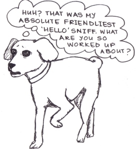 "Drawing of a confused-looking dog, saying, ""Huh? That was my absolute friendliest 'Hello' sniff. What are you so worked up about?"""