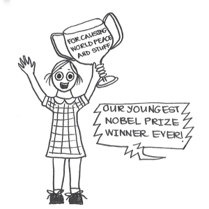 "Cartoon of a little girl, holding a giant trophy above her head. It says ""For causing world peace and stuff"". An announcer is saying, ""Our youngest Nobel Prize winner ever!"""