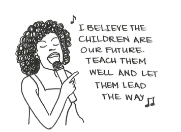 "Cartoon of Whitney Houston singing, ""I believe the children are our future. Teach them well and let them lead the way."""