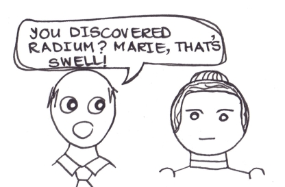 "Cartoon of a man saying to Marie Curie, ""You discovered radium? That's swell."""