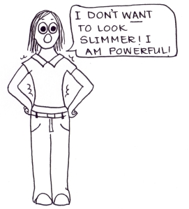 "Cartoon of a girl in a too-tight t-shirt saying, ""I don;t WANT to look slimmer! I am powerful!"""