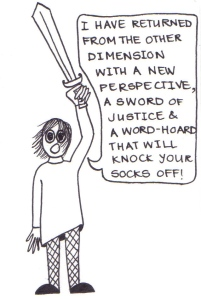 """Cartoon of a girl with wind-blown hair, holding a sword aloft and saying, """"I have returned from the other dimension with a new perspective, a sword of justice and a word-hoard that will knock your socks off."""""""