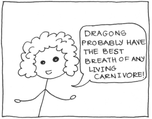 """Dragons probably have the best breath of any living carnivore."""
