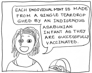 "Cartoon of the dreadlocked girl saying, ""Each individual mint is made from a single teardrop shed by an indigenous Asabukian infant as they are successfully vaccinated."""